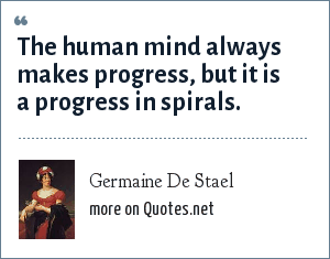 Germaine De Stael: The human mind always makes progress, but it is a progress in spirals.