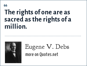 Eugene V. Debs: The rights of one are as sacred as the rights of a million.