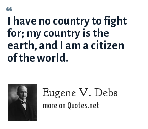 Eugene V. Debs: I have no country to fight for my country is the earth, and I am a citizen of the world.