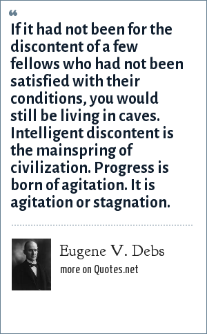Eugene V. Debs: If it had not been for the discontent of a few fellows who had not been satisfied with their conditions, you would still be living in caves. Intelligent discontent is the mainspring of civilization. Progress is born of agitation. It is agitation or stagnation.