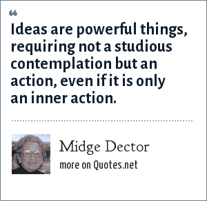 Midge Dector: Ideas are powerful things, requiring not a studious contemplation but an action, even if it is only an inner action.