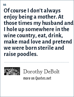 Dorothy DeBolt: Of course I don't always enjoy being a mother. At those times my husband and I hole up somewhere in the wine country, eat, drink, make mad love and pretend we were born sterile and raise poodles.