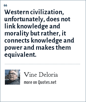Vine Deloria: Western civilization, unfortunately, does not link knowledge and morality but rather, it connects knowledge and power and makes them equivalent.