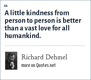 Richard Dehmel: A little kindness from person to person is better than a vast love for all humankind.