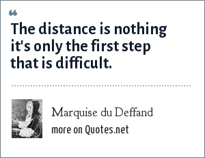 Marquise du Deffand: The distance is nothing it's only the first step that is difficult.