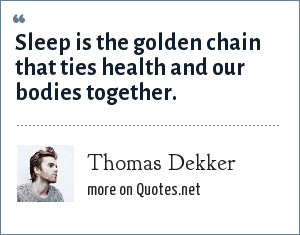 Thomas Dekker: Sleep is the golden chain that ties health and our bodies together.