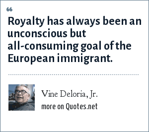 Vine Deloria, Jr.: Royalty has always been an unconscious but all-consuming goal of the European immigrant.