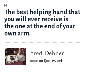 Fred Dehner: The best helping hand that you will ever receive is the one at the end of your own arm.