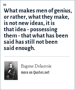 Eugene Delacroix: What makes men of genius, or rather, what they make, is not new ideas, it is that idea - possessing them - that what has been said has still not been said enough.
