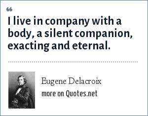 Eugene Delacroix: I live in company with a body, a silent companion, exacting and eternal.