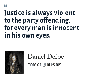 Daniel Defoe: Justice is always violent to the party offending, for every man is innocent in his own eyes.