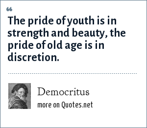 Democritus: The pride of youth is in strength and beauty, the pride of old age is in discretion.
