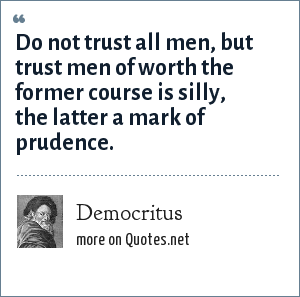 Democritus: Do not trust all men, but trust men of worth the former course is silly, the latter a mark of prudence.