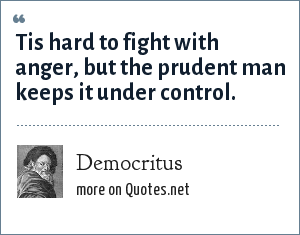 Democritus: Tis hard to fight with anger, but the prudent man keeps it under control.