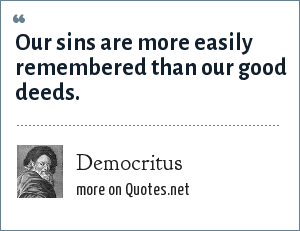 Democritus: Our sins are more easily remembered than our good deeds.