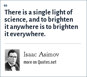 Isaac Asimov: There is a single light of science, and to brighten it anywhere is to brighten it everywhere.