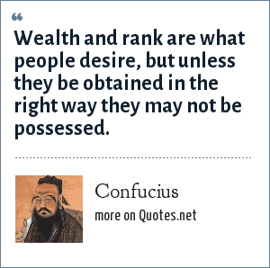 Confucius: Wealth and rank are what people desire, but unless they be obtained in the right way they may not be possessed.
