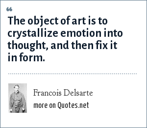 Francois Delsarte: The object of art is to crystallize emotion into thought, and then fix it in form.