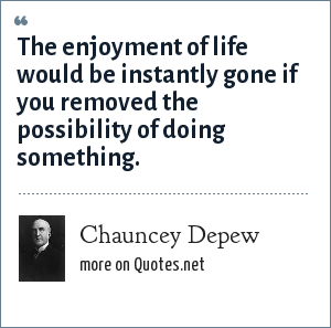 Chauncey Depew: The enjoyment of life would be instantly gone if you removed the possibility of doing something.