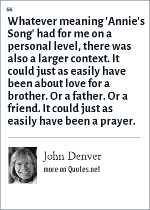 John Denver: Whatever meaning 'Annie's Song' had for me on a personal level, there was also a larger context. It could just as easily have been about love for a brother. Or a father. Or a friend. It could just as easily have been a prayer.