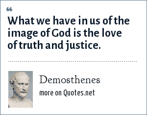 Demosthenes: What we have in us of the image of God is the love of truth and justice.