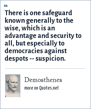 Demosthenes: There is one safeguard known generally to the wise, which is an advantage and security to all, but especially to democracies against despots -- suspicion.