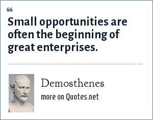 Demosthenes: Small opportunities are often the beginning of great enterprises.