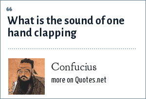 Confucius: What is the sound of one hand clapping
