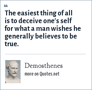 Demosthenes: The easiest thing of all is to deceive one's self for what a man wishes he generally believes to be true.