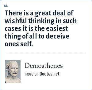 Demosthenes: There is a great deal of wishful thinking in such cases it is the easiest thing of all to deceive ones self.