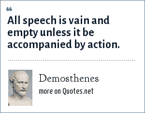 Demosthenes: All speech is vain and empty unless it be accompanied by action.