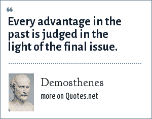 Demosthenes: Every advantage in the past is judged in the light of the final issue.