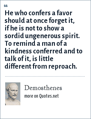 Demosthenes: He who confers a favor should at once forget it, if he is not to show a sordid ungenerous spirit. To remind a man of a kindness conferred and to talk of it, is little different from reproach.