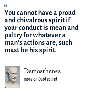 Demosthenes: You cannot have a proud and chivalrous spirit if your conduct is mean and paltry for whatever a man's actions are, such must be his spirit.