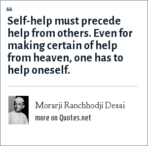 Morarji Ranchhodji Desai: Self-help must precede help from others. Even for making certain of help from heaven, one has to help oneself.