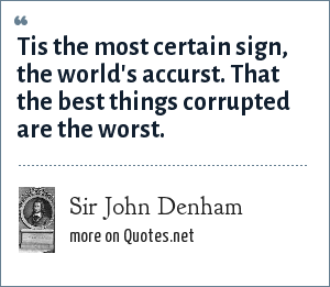 Sir John Denham: Tis the most certain sign, the world's accurst. That the best things corrupted are the worst.