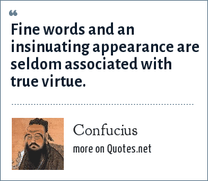 Confucius: Fine words and an insinuating appearance are seldom associated with true virtue.