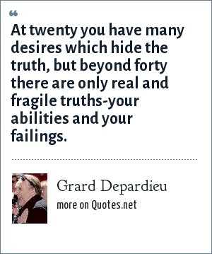 Grard Depardieu: At twenty you have many desires which hide the truth, but beyond forty there are only real and fragile truths-your abilities and your failings.