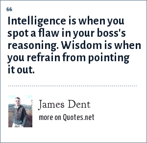 James Dent: Intelligence is when you spot a flaw in your boss's reasoning. Wisdom is when you refrain from pointing it out.