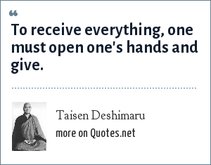 Taisen Deshimaru: To receive everything, one must open one's hands and give.
