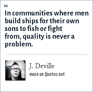 J. Deville: In communities where men build ships for their own sons to fish or fight from, quality is never a problem.