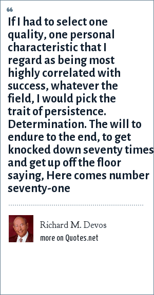 Richard M. Devos: If I had to select one quality, one personal characteristic that I regard as being most highly correlated with success, whatever the field, I would pick the trait of persistence. Determination. The will to endure to the end, to get knocked down seventy times and get up off the floor saying, Here comes number seventy-one