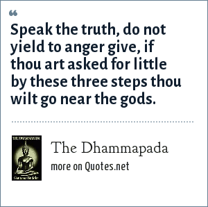 The Dhammapada: Speak the truth, do not yield to anger give, if thou art asked for little by these three steps thou wilt go near the gods.