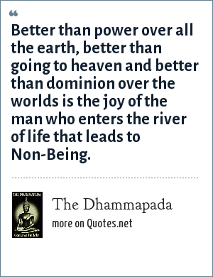 The Dhammapada: Better than power over all the earth, better than going to heaven and better than dominion over the worlds is the joy of the man who enters the river of life that leads to Non-Being.