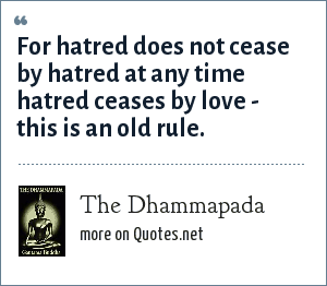 The Dhammapada: For hatred does not cease by hatred at any time hatred ceases by love - this is an old rule.