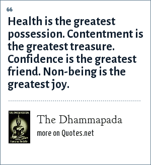 The Dhammapada: Health is the greatest possession. Contentment is the greatest treasure. Confidence is the greatest friend. Non-being is the greatest joy.