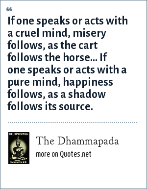 The Dhammapada: If one speaks or acts with a cruel mind, misery follows, as the cart follows the horse... If one speaks or acts with a pure mind, happiness follows, as a shadow follows its source.