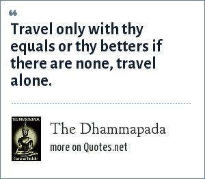 The Dhammapada: Travel only with thy equals or thy betters if there are none, travel alone.