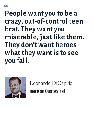 Leonardo DiCaprio: People want you to be a crazy, out-of-control teen brat. They want you miserable, just like them. They don't want heroes what they want is to see you fall.