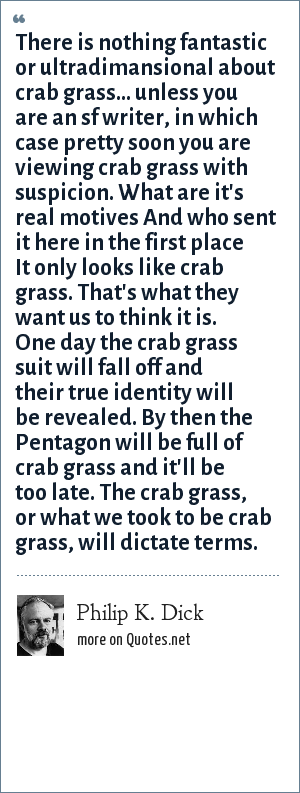 Philip K. Dick: There is nothing fantastic or ultradimansional about crab grass... unless you are an sf writer, in which case pretty soon you are viewing crab grass with suspicion. What are it's real motives And who sent it here in the first place It only looks like crab grass. That's what they want us to think it is. One day the crab grass suit will fall off and their true identity will be revealed. By then the Pentagon will be full of crab grass and it'll be too late. The crab grass, or what we took to be crab grass, will dictate terms.